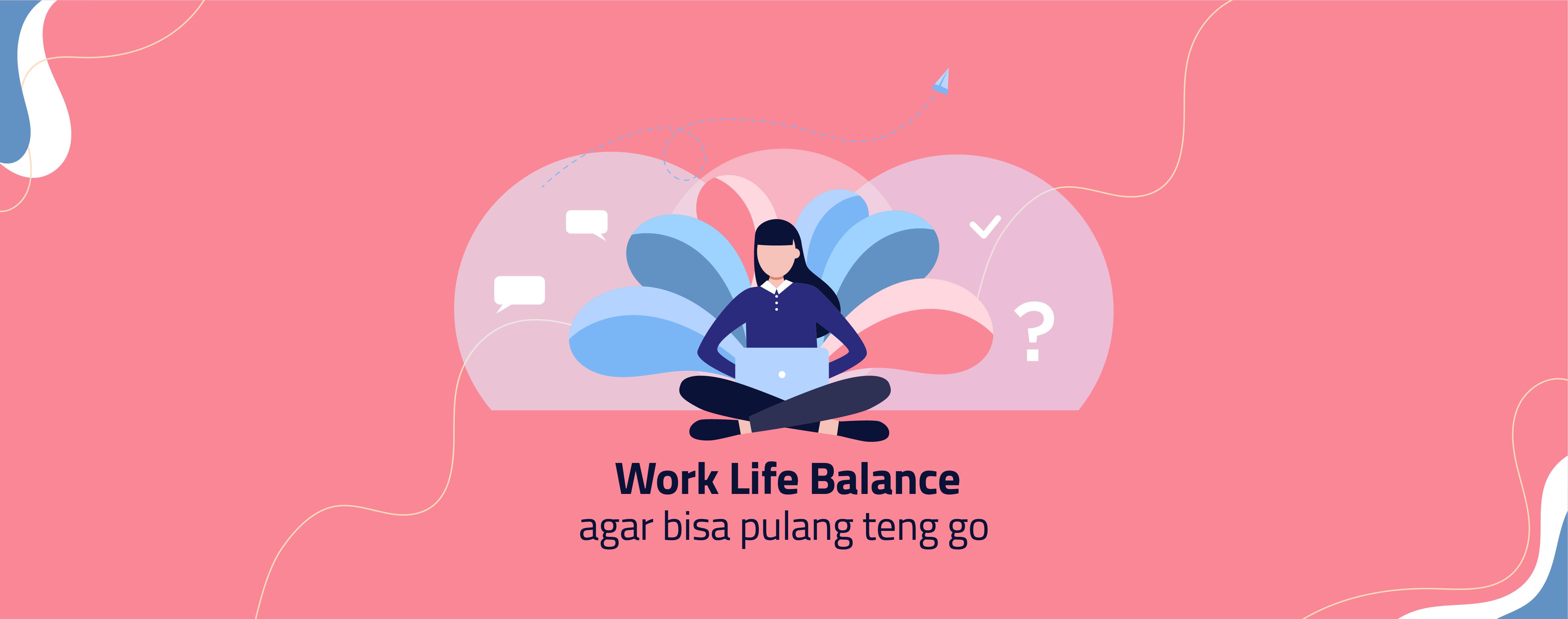WORK LIFE BALANCE AGAR BISA PULANG TENG GO